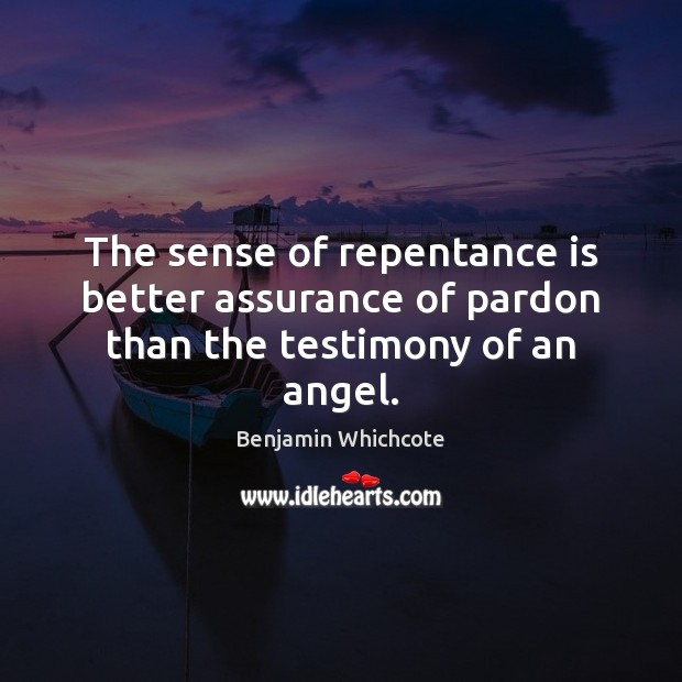 The sense of repentance is better assurance of pardon than the testimony of an angel. Benjamin Whichcote Picture Quote