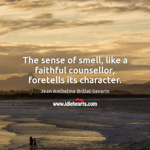 The sense of smell, like a faithful counsellor, foretells its character. Jean Anthelme Brillat-Savarin Picture Quote