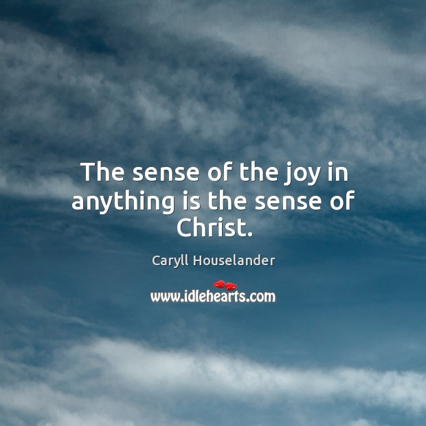 The sense of the joy in anything is the sense of Christ. Image