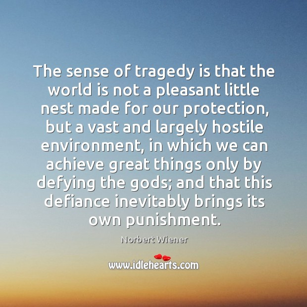 The sense of tragedy is that the world is not a pleasant Image