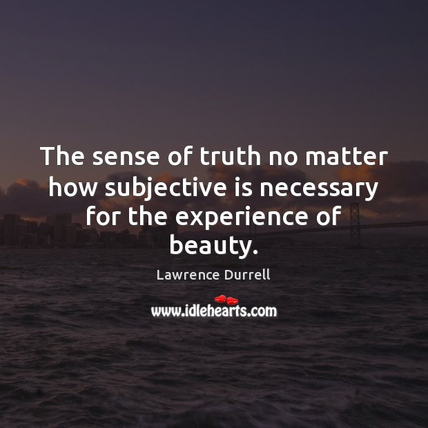 The sense of truth no matter how subjective is necessary for the experience of beauty. Image