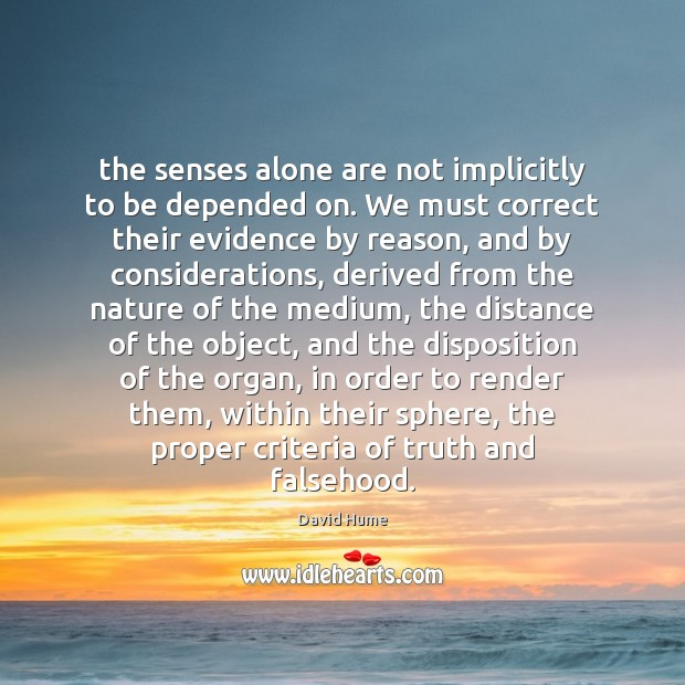 The senses alone are not implicitly to be depended on. We must David Hume Picture Quote