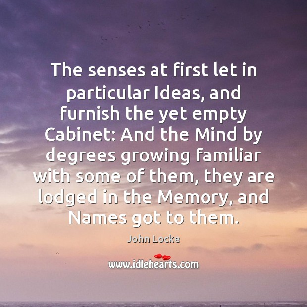 The senses at first let in particular Ideas, and furnish the yet John Locke Picture Quote