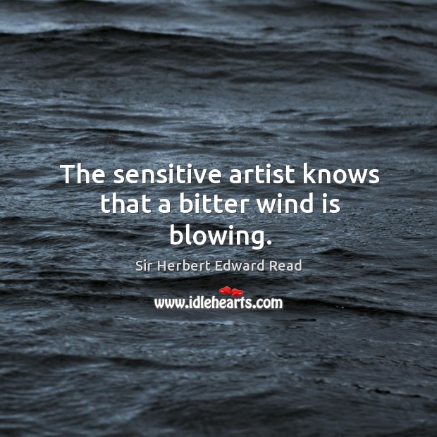The sensitive artist knows that a bitter wind is blowing. Sir Herbert Edward Read Picture Quote
