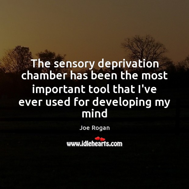 The sensory deprivation chamber has been the most important tool that I've Joe Rogan Picture Quote