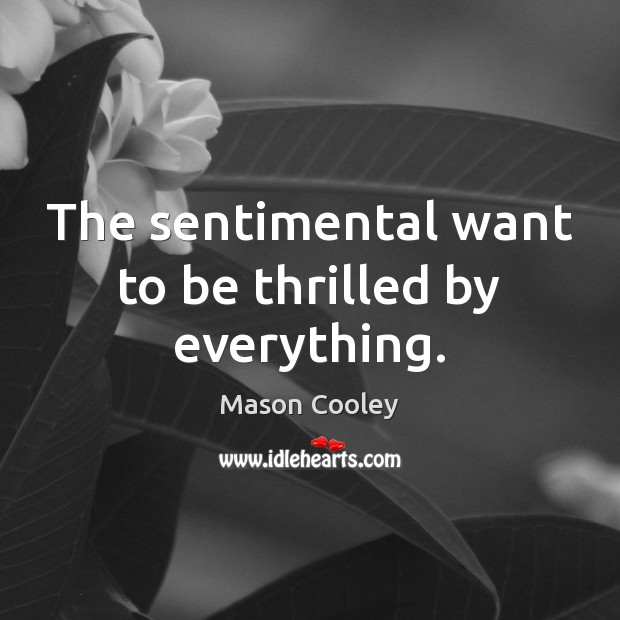 The sentimental want to be thrilled by everything. Mason Cooley Picture Quote