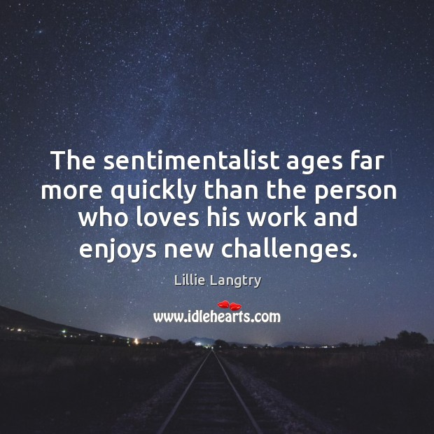 The sentimentalist ages far more quickly than the person who loves his work and enjoys new challenges. Lillie Langtry Picture Quote