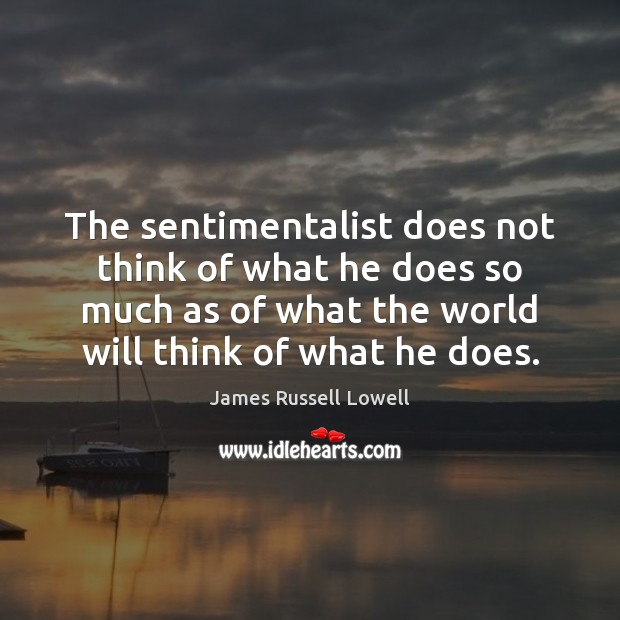 The sentimentalist does not think of what he does so much as James Russell Lowell Picture Quote