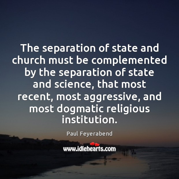 The separation of state and church must be complemented by the separation Paul Feyerabend Picture Quote