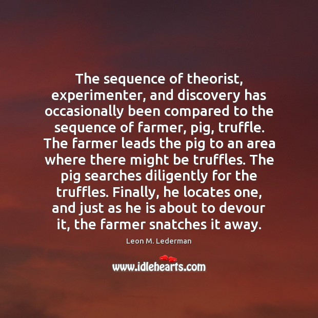The sequence of theorist, experimenter, and discovery has occasionally been compared to Leon M. Lederman Picture Quote