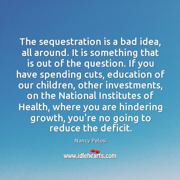 The sequestration is a bad idea, all around. It is something that Image
