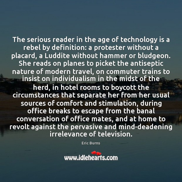 The serious reader in the age of technology is a rebel by Technology Quotes Image