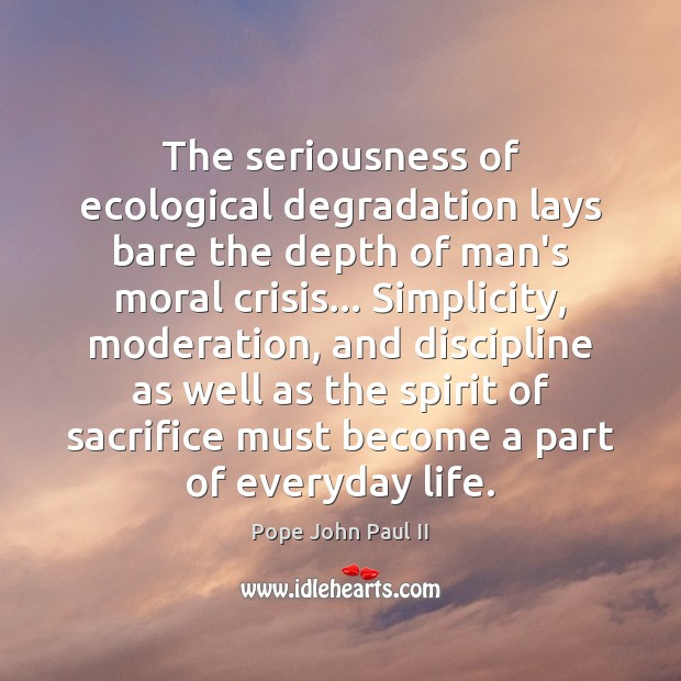The seriousness of ecological degradation lays bare the depth of man's moral Image