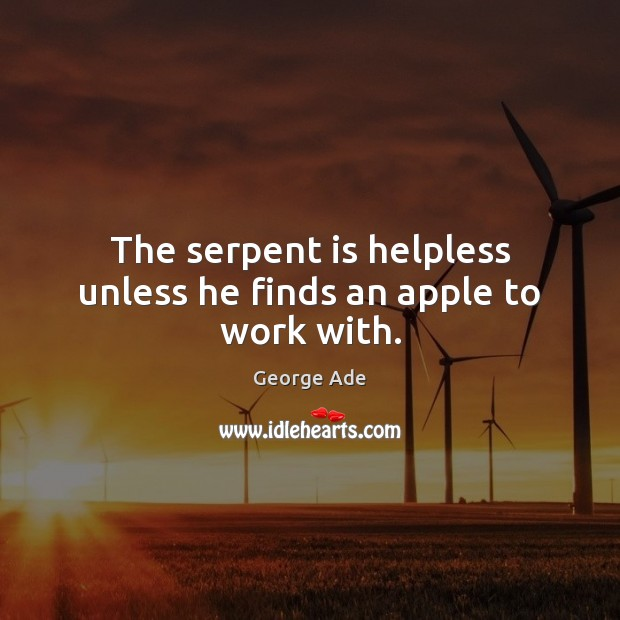 The serpent is helpless unless he finds an apple to work with. George Ade Picture Quote