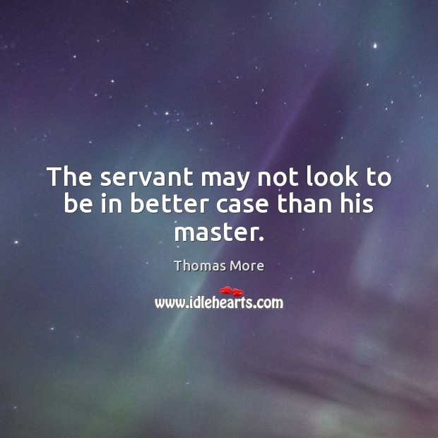 The servant may not look to be in better case than his master. Thomas More Picture Quote