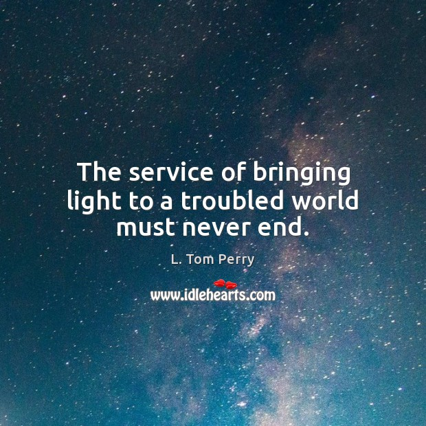The service of bringing light to a troubled world must never end. Image