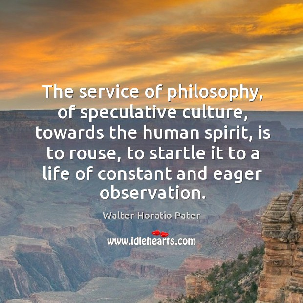 The service of philosophy, of speculative culture, towards the human spirit, is to rouse Walter Horatio Pater Picture Quote