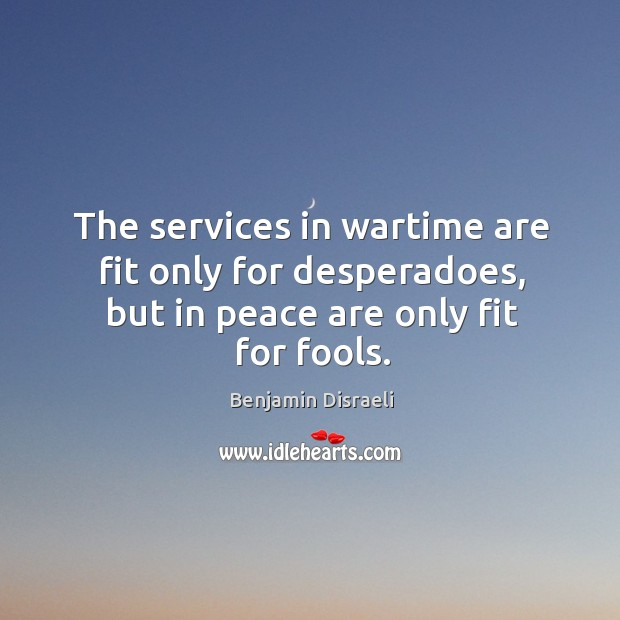 The services in wartime are fit only for desperadoes, but in peace are only fit for fools. Image