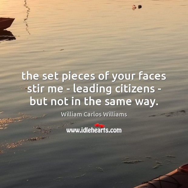 The set pieces of your faces stir me – leading citizens – but not in the same way. Image