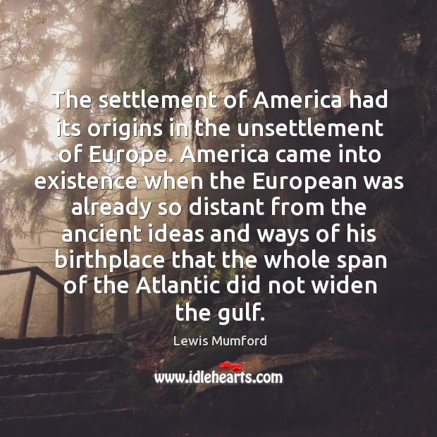 The settlement of America had its origins in the unsettlement of Europe. Image