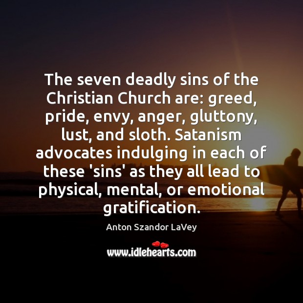 The seven deadly sins of the Christian Church are: greed, pride, envy, Anton Szandor LaVey Picture Quote