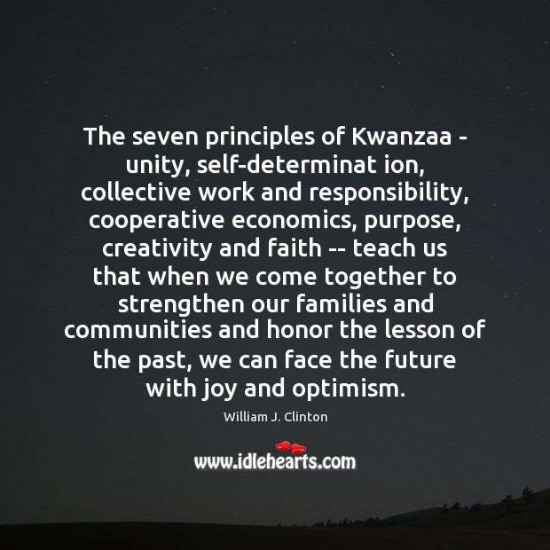 The seven principles of Kwanzaa – unity, self-determinat ion, collective work and William J. Clinton Picture Quote