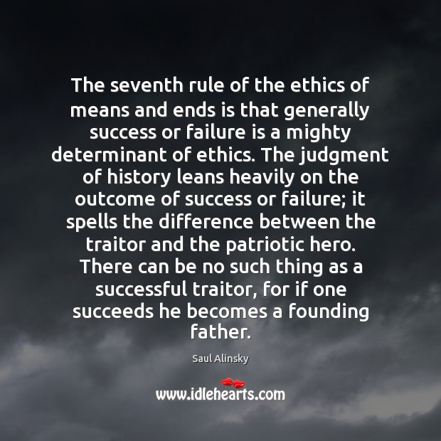 The seventh rule of the ethics of means and ends is that Saul Alinsky Picture Quote