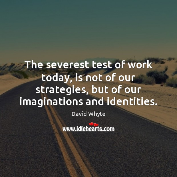 The severest test of work today, is not of our strategies, but Image