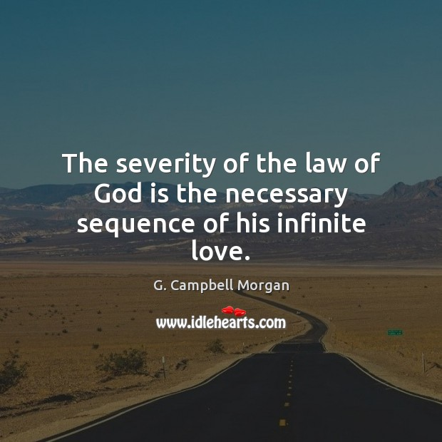The severity of the law of God is the necessary sequence of his infinite love. G. Campbell Morgan Picture Quote