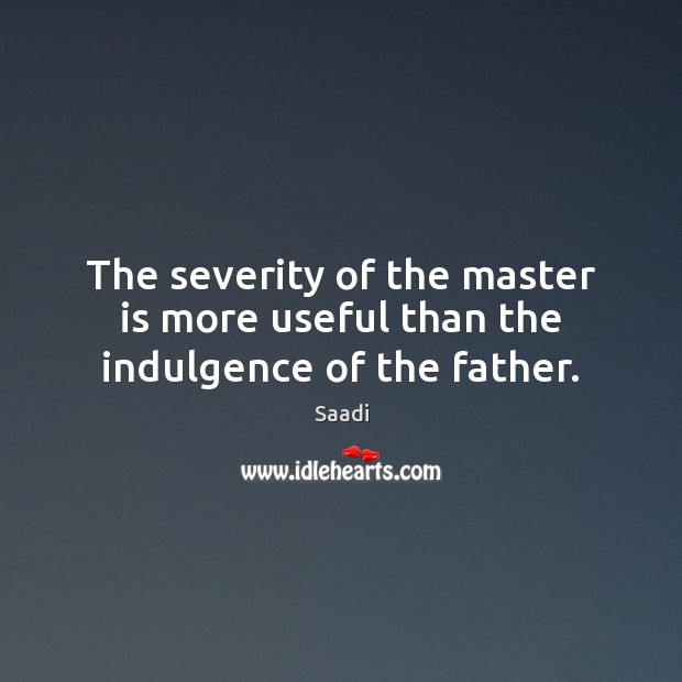 The severity of the master is more useful than the indulgence of the father. Saadi Picture Quote