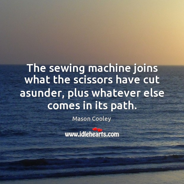 The sewing machine joins what the scissors have cut asunder, plus whatever Mason Cooley Picture Quote