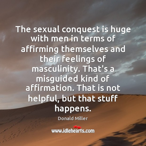 The sexual conquest is huge with men in terms of affirming themselves Donald Miller Picture Quote