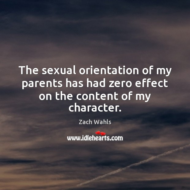 The sexual orientation of my parents has had zero effect on the content of my character. Zach Wahls Picture Quote