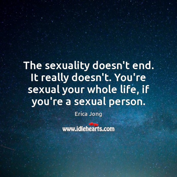 Image, The sexuality doesn't end. It really doesn't. You're sexual your whole life,