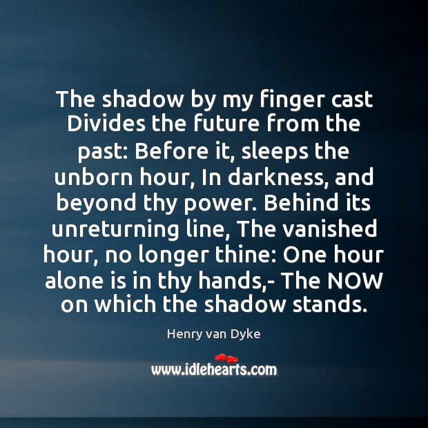 The shadow by my finger cast Divides the future from the past: Henry van Dyke Picture Quote