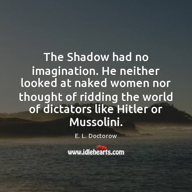 The Shadow had no imagination. He neither looked at naked women nor E. L. Doctorow Picture Quote