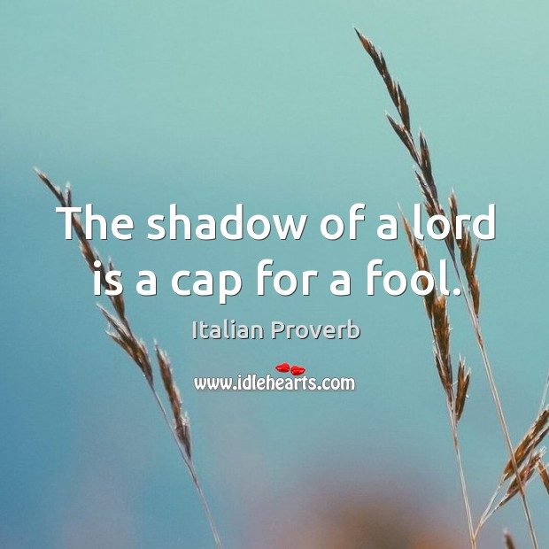 Image, The shadow of a lord is a cap for a fool.