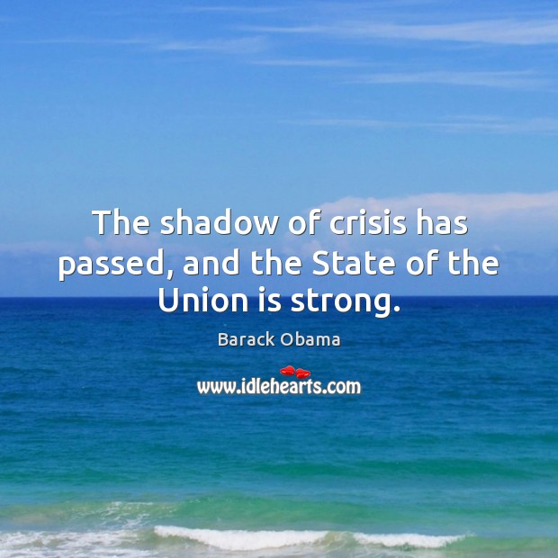 The shadow of crisis has passed, and the State of the Union is strong. Union Quotes Image