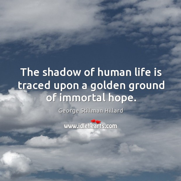 The shadow of human life is traced upon a golden ground of immortal hope. Image