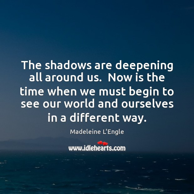 The shadows are deepening all around us.  Now is the time when Image