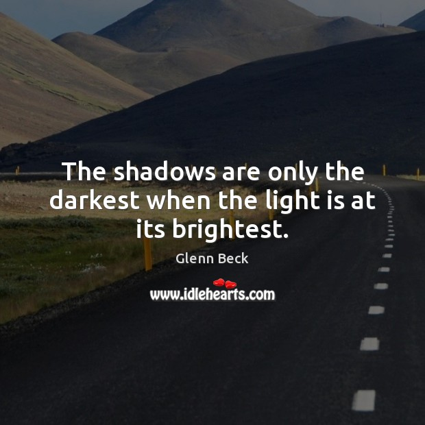 The shadows are only the darkest when the light is at its brightest. Glenn Beck Picture Quote