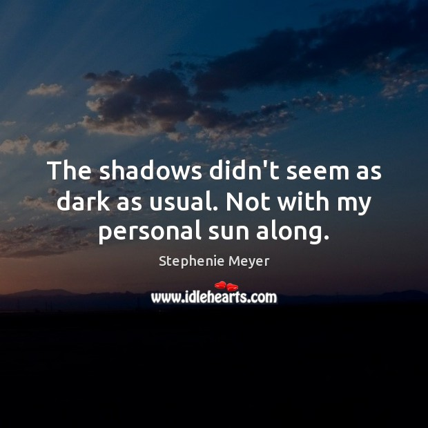 The shadows didn't seem as dark as usual. Not with my personal sun along. Stephenie Meyer Picture Quote
