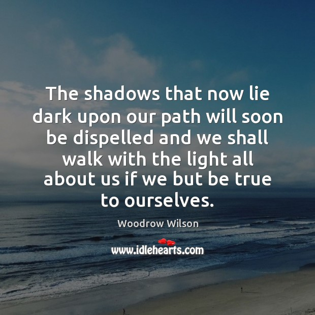 The shadows that now lie dark upon our path will soon be Woodrow Wilson Picture Quote