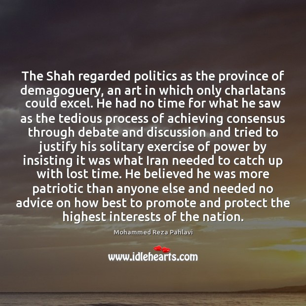 The Shah regarded politics as the province of demagoguery, an art in Mohammed Reza Pahlavi Picture Quote