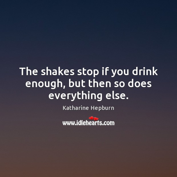 The shakes stop if you drink enough, but then so does everything else. Katharine Hepburn Picture Quote