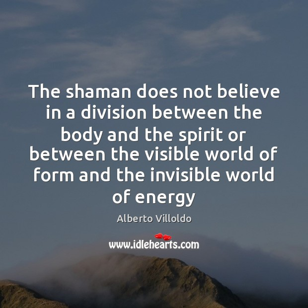 Image, The shaman does not believe in a division between the body and