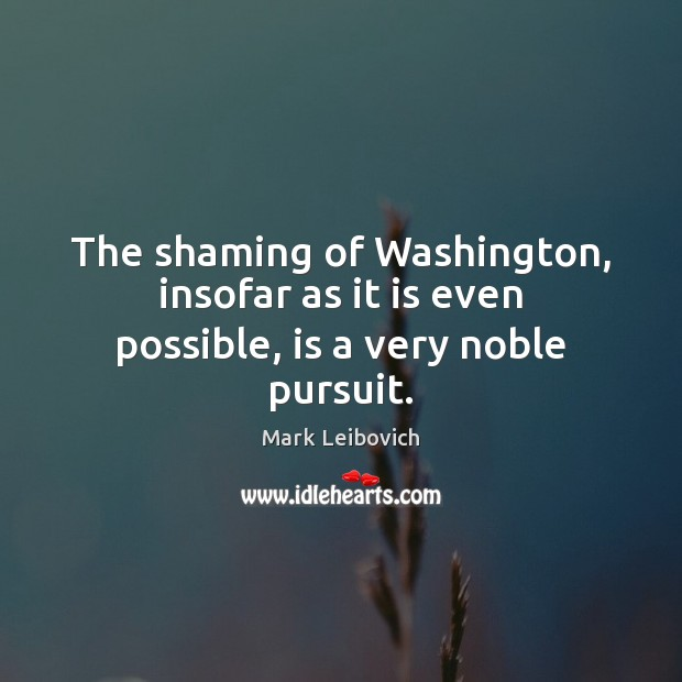 The shaming of Washington, insofar as it is even possible, is a very noble pursuit. Mark Leibovich Picture Quote
