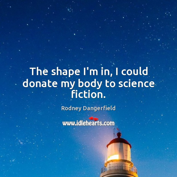 The shape I'm in, I could donate my body to science fiction. Rodney Dangerfield Picture Quote