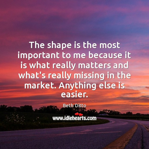 The shape is the most important to me because it is what Beth Ditto Picture Quote