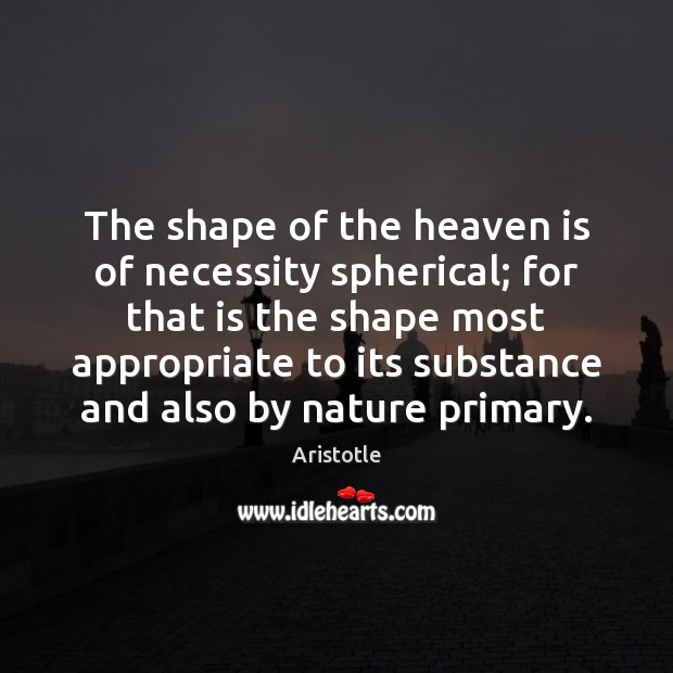 Image, The shape of the heaven is of necessity spherical; for that is